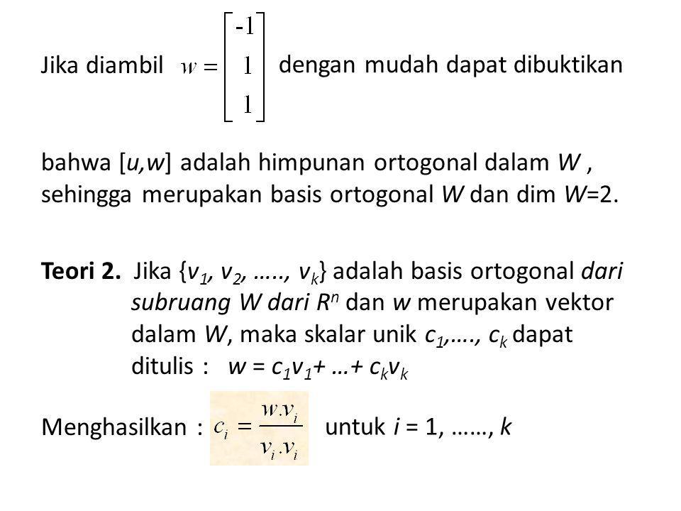 Jika diambil bahwa [u,w] adalah himpunan ortogonal dalam W , sehingga merupakan basis ortogonal W dan dim W=2. Teori 2. Jika {v1, v2, ….., vk} adalah basis ortogonal dari subruang W dari Rn dan w merupakan vektor dalam W, maka skalar unik c1,…., ck dapat ditulis : w = c1v1+ …+ ckvk Menghasilkan :
